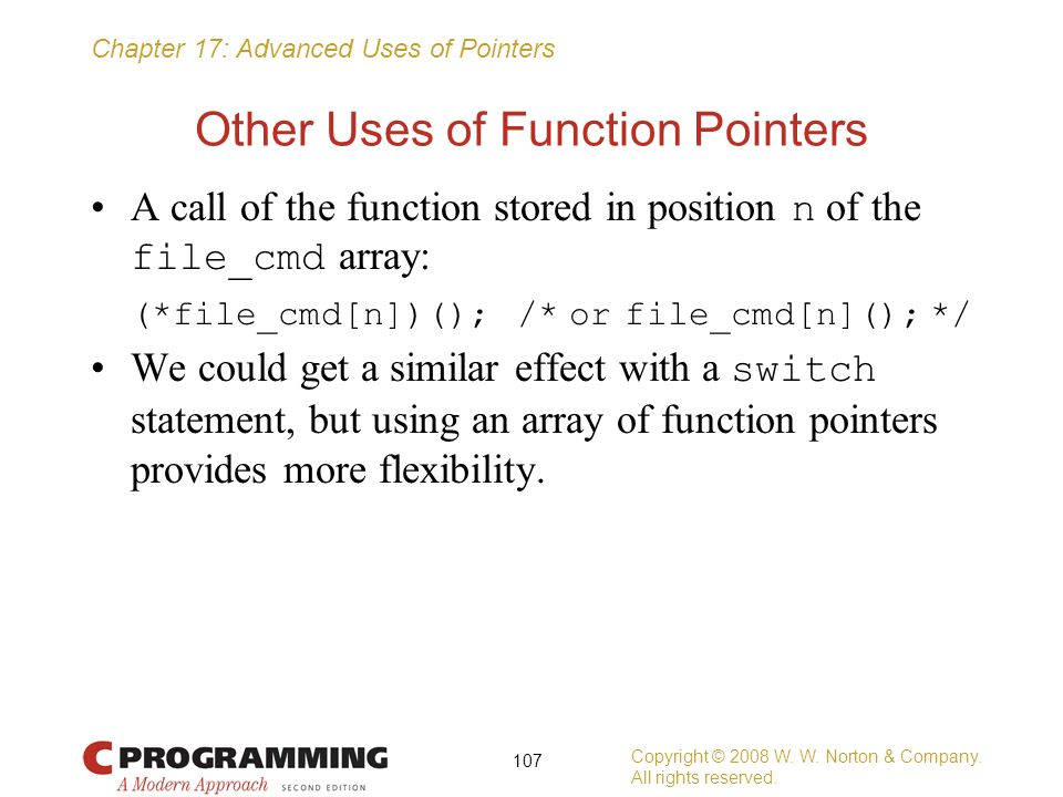 Chapter 17: Advanced Uses of Pointers Other Uses of Function Pointers A call of the function stored in position n of the file_cmd array: (*file_cmd[n]