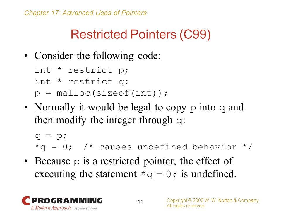 Chapter 17: Advanced Uses of Pointers Restricted Pointers (C99) Consider the following code: int * restrict p; int * restrict q; p = malloc(sizeof(int
