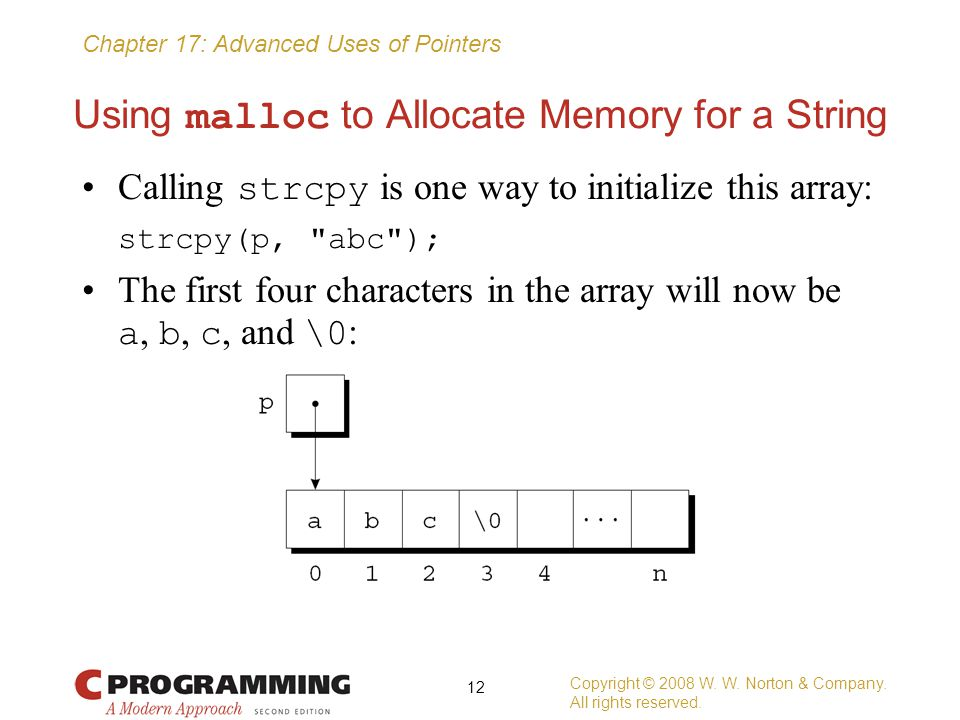 Chapter 17: Advanced Uses of Pointers Using malloc to Allocate Memory for a String Calling strcpy is one way to initialize this array: strcpy(p,