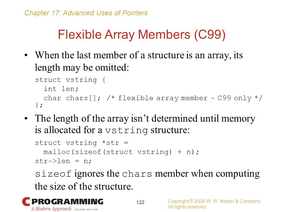 Chapter 17: Advanced Uses of Pointers Flexible Array Members (C99) When the last member of a structure is an array, its length may be omitted: struct