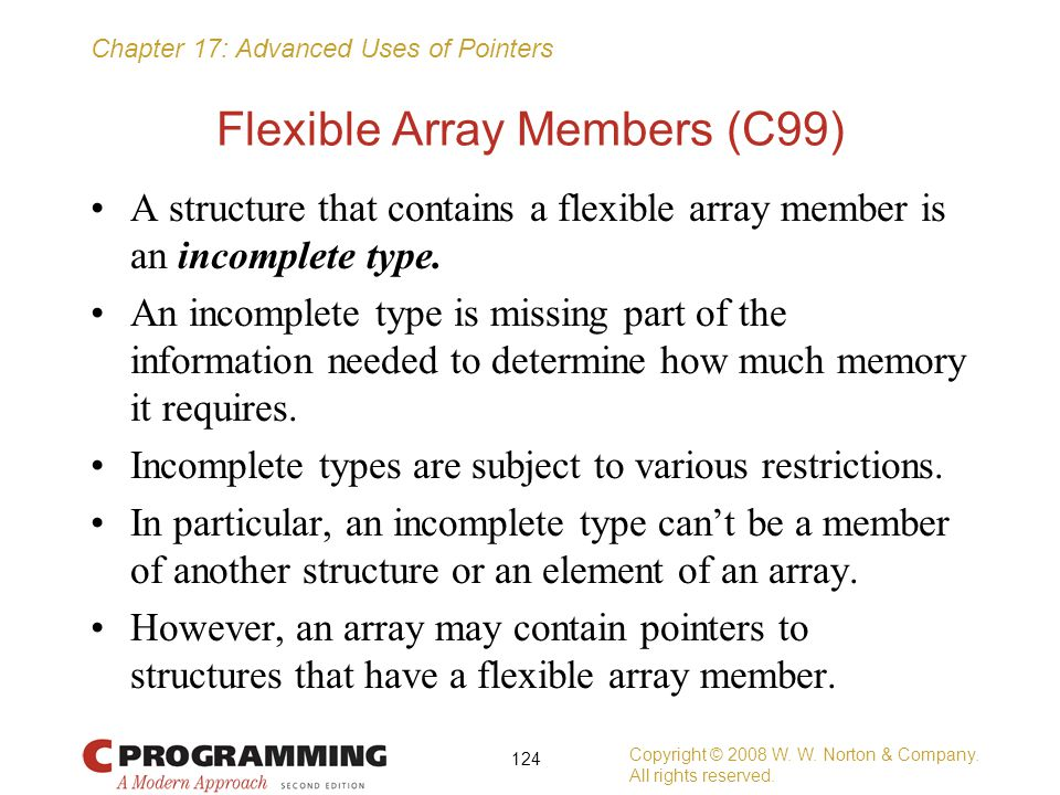 Chapter 17: Advanced Uses of Pointers Flexible Array Members (C99) A structure that contains a flexible array member is an incomplete type. An incompl