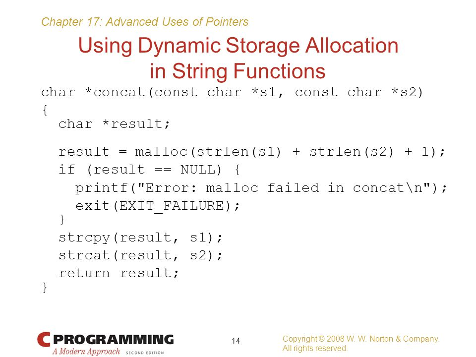 Chapter 17: Advanced Uses of Pointers Using Dynamic Storage Allocation in String Functions char *concat(const char *s1, const char *s2) { char *result