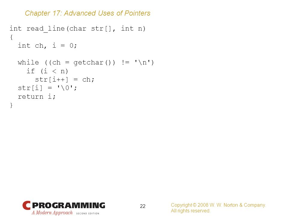Chapter 17: Advanced Uses of Pointers int read_line(char str[], int n) { int ch, i = 0; while ((ch = getchar()) != '\n') if (i < n) str[i++] = ch; str