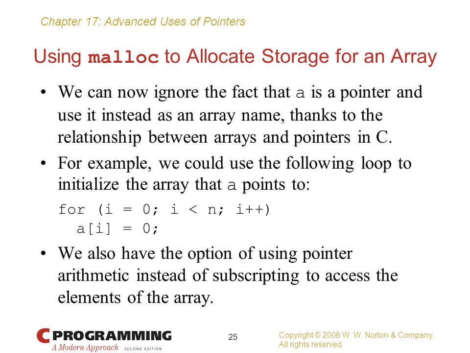 Chapter 17: Advanced Uses of Pointers Using malloc to Allocate Storage for an Array We can now ignore the fact that a is a pointer and use it instead