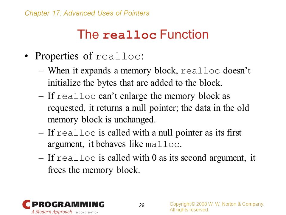 Chapter 17: Advanced Uses of Pointers The realloc Function Properties of realloc : –When it expands a memory block, realloc doesn't initialize the byt