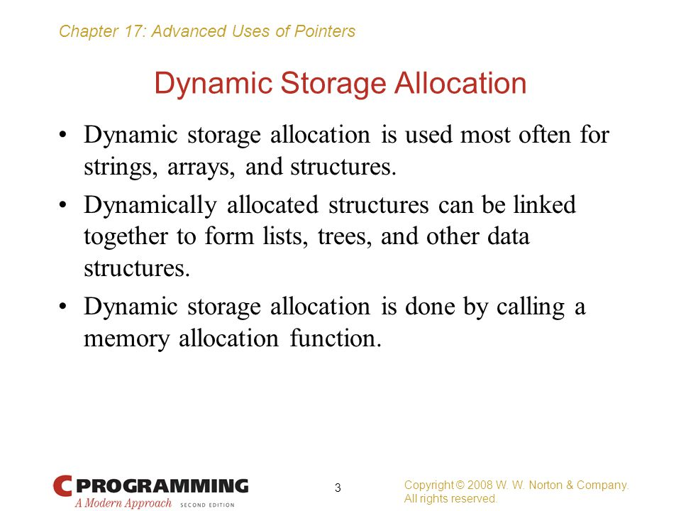 Chapter 17: Advanced Uses of Pointers Dynamic Storage Allocation Dynamic storage allocation is used most often for strings, arrays, and structures. Dy