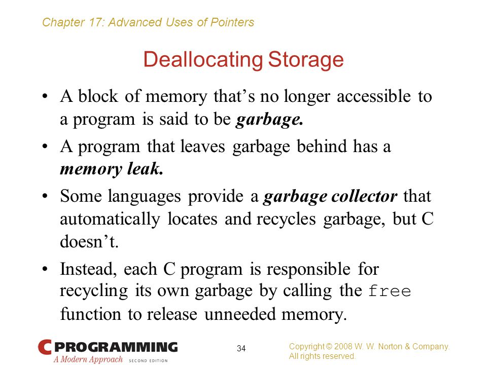Chapter 17: Advanced Uses of Pointers Deallocating Storage A block of memory that's no longer accessible to a program is said to be garbage. A program