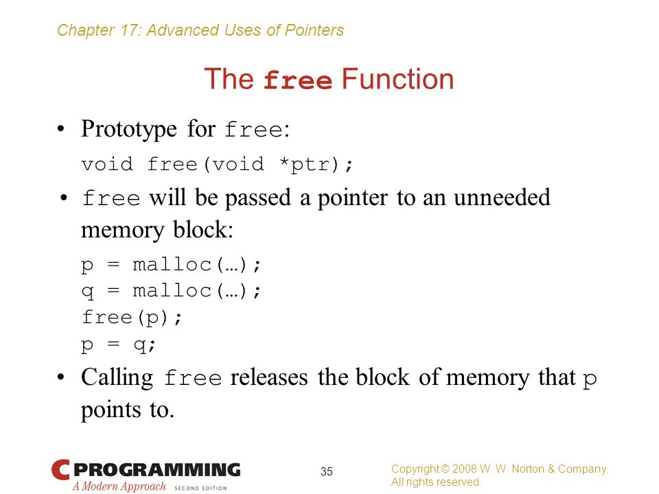 Chapter 17: Advanced Uses of Pointers The free Function Prototype for free : void free(void *ptr); free will be passed a pointer to an unneeded memory