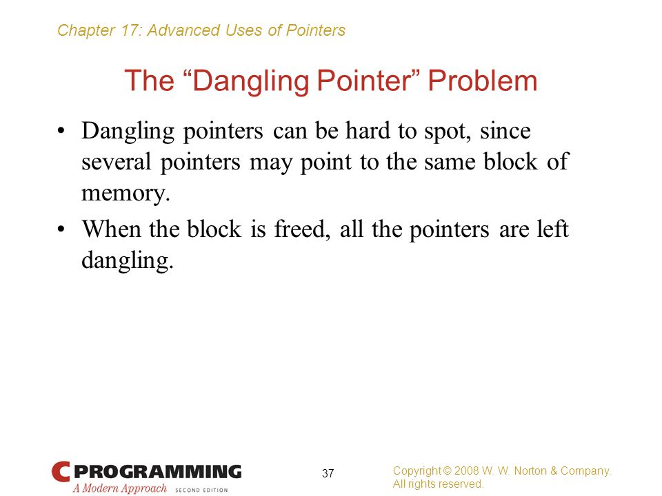 "Chapter 17: Advanced Uses of Pointers The ""Dangling Pointer"" Problem Dangling pointers can be hard to spot, since several pointers may point to the sa"