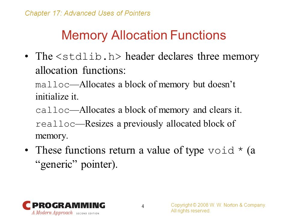Chapter 17: Advanced Uses of Pointers Other Uses of Function Pointers A variable that can store a pointer to a function with an int parameter and a return type of void : void (*pf)(int); If f is such a function, we can make pf point to f in the following way: pf = f; We can now call f by writing either (*pf)(i); or pf(i); Copyright © 2008 W.