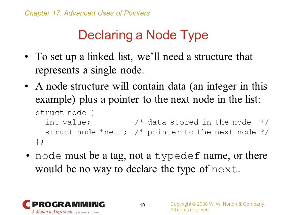 Chapter 17: Advanced Uses of Pointers Declaring a Node Type To set up a linked list, we'll need a structure that represents a single node. A node stru