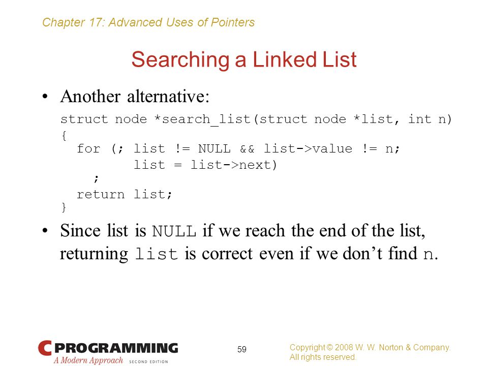 Chapter 17: Advanced Uses of Pointers Searching a Linked List Another alternative: struct node *search_list(struct node *list, int n) { for (; list !=