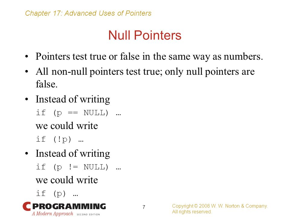 Chapter 17: Advanced Uses of Pointers Pointers to Pointers The add_to_list function is passed a pointer to the first node in a list; it returns a pointer to the first node in the updated list: struct node *add_to_list(struct node *list, int n) { struct node *new_node; new_node = malloc(sizeof(struct node)); if (new_node == NULL) { printf( Error: malloc failed in add_to_list\n ); exit(EXIT_FAILURE); } new_node->value = n; new_node->next = list; return new_node; } Copyright © 2008 W.