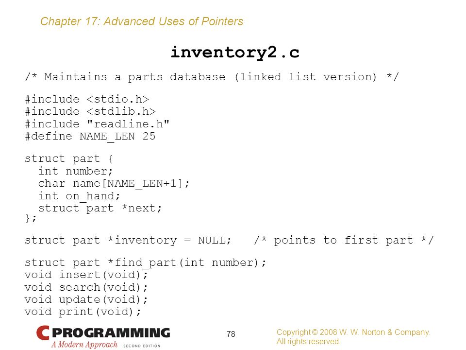 Chapter 17: Advanced Uses of Pointers inventory2.c /* Maintains a parts database (linked list version) */ #include #include
