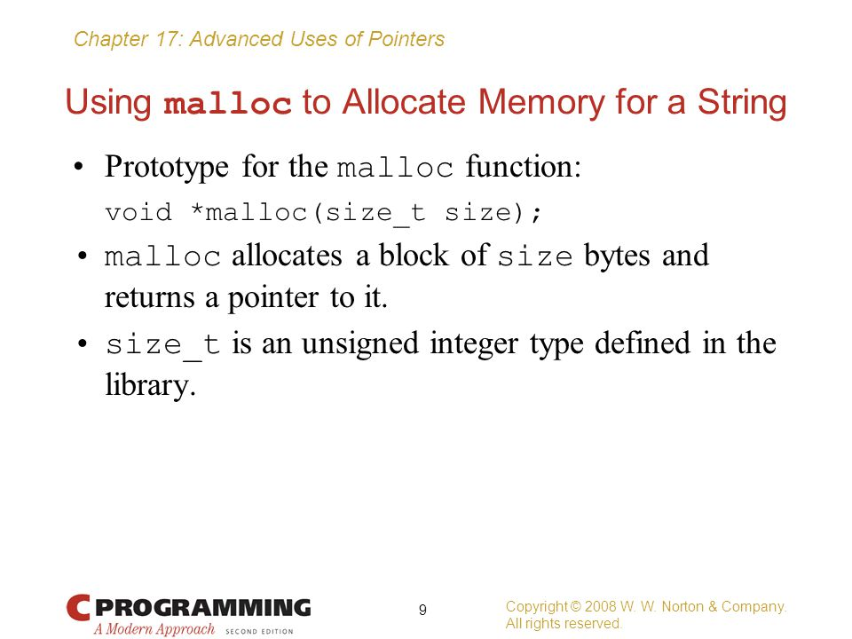Chapter 17: Advanced Uses of Pointers Pointers to Pointers Getting add_to_list to modify first requires passing add_to_list a pointer to first : void add_to_list(struct node **list, int n) { struct node *new_node; new_node = malloc(sizeof(struct node)); if (new_node == NULL) { printf( Error: malloc failed in add_to_list\n ); exit(EXIT_FAILURE); } new_node->value = n; new_node->next = *list; *list = new_node; } Copyright © 2008 W.