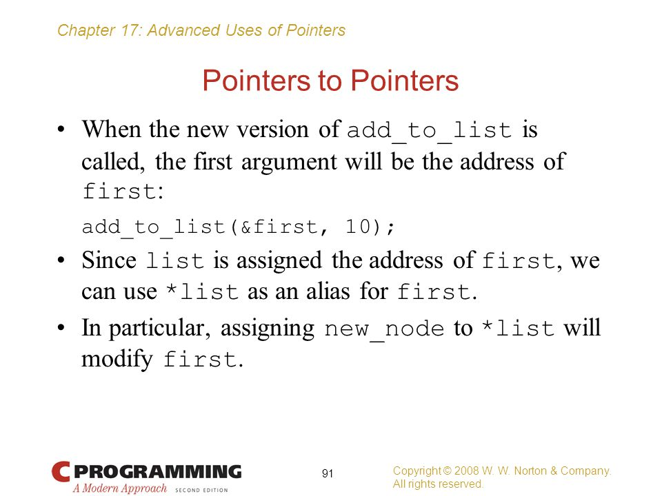 Chapter 17: Advanced Uses of Pointers Pointers to Pointers When the new version of add_to_list is called, the first argument will be the address of fi