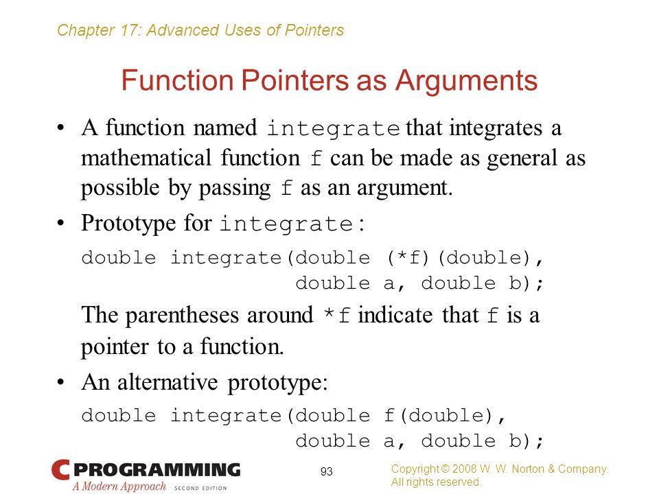 Chapter 17: Advanced Uses of Pointers Function Pointers as Arguments A function named integrate that integrates a mathematical function f can be made