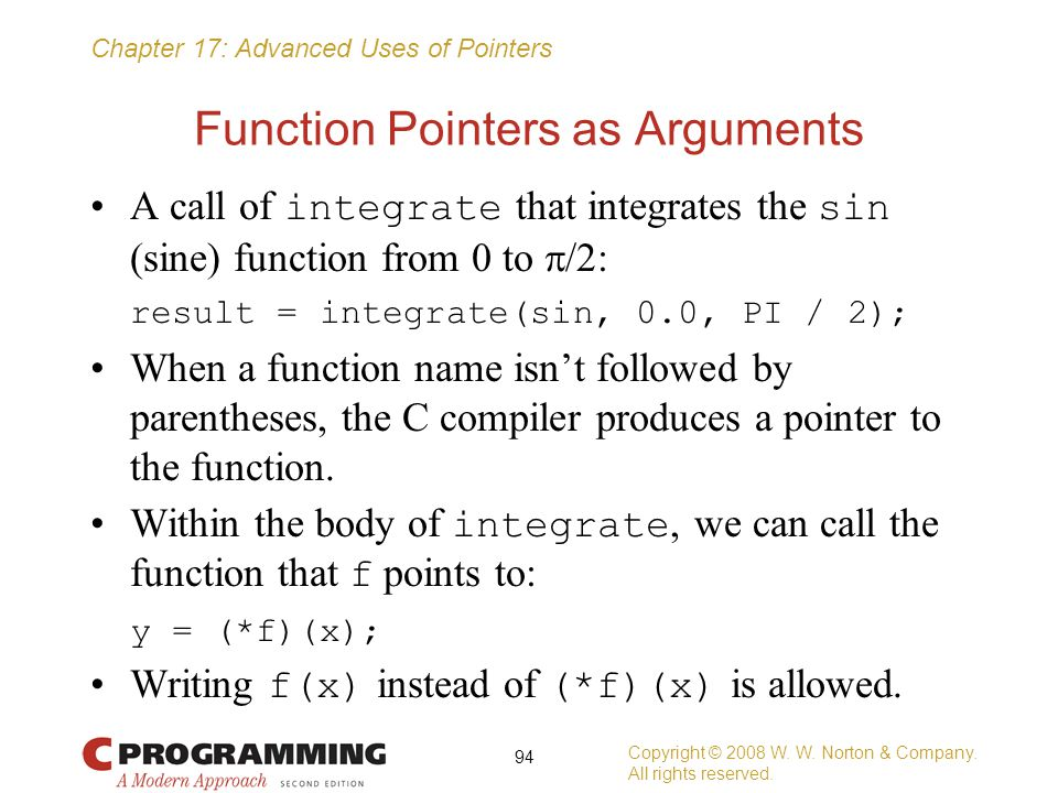 Chapter 17: Advanced Uses of Pointers Function Pointers as Arguments A call of integrate that integrates the sin (sine) function from 0 to  /2: resul