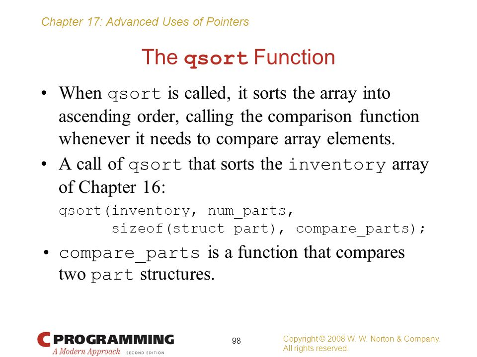 Chapter 17: Advanced Uses of Pointers The qsort Function When qsort is called, it sorts the array into ascending order, calling the comparison functio