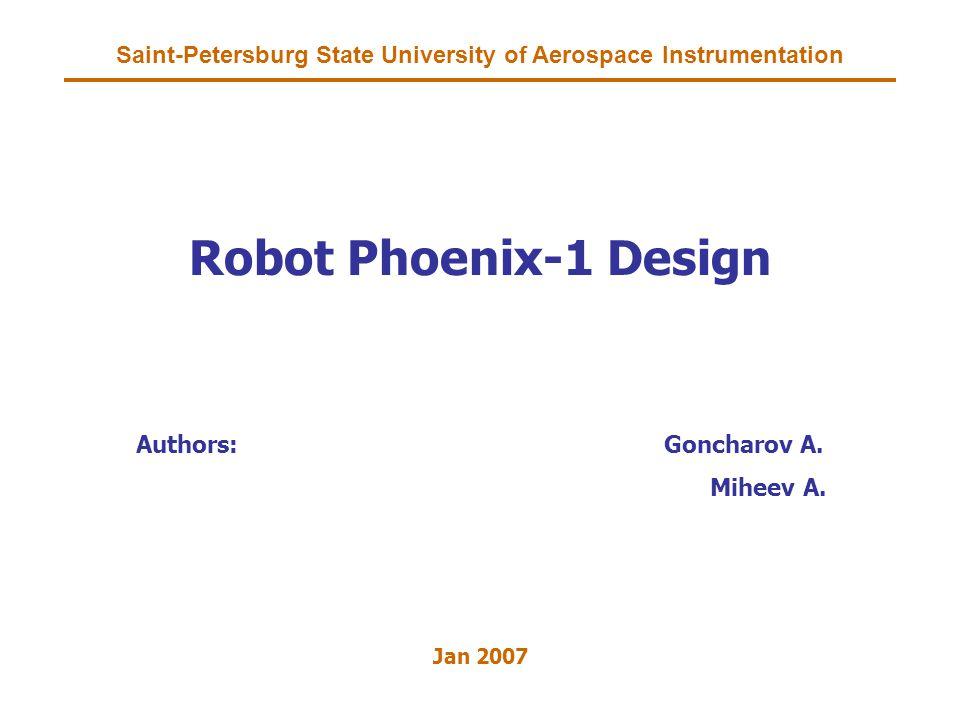 Saint-Petersburg State University of Aerospace Instrumentation Robot Phoenix-1 Design Authors:Goncharov A.