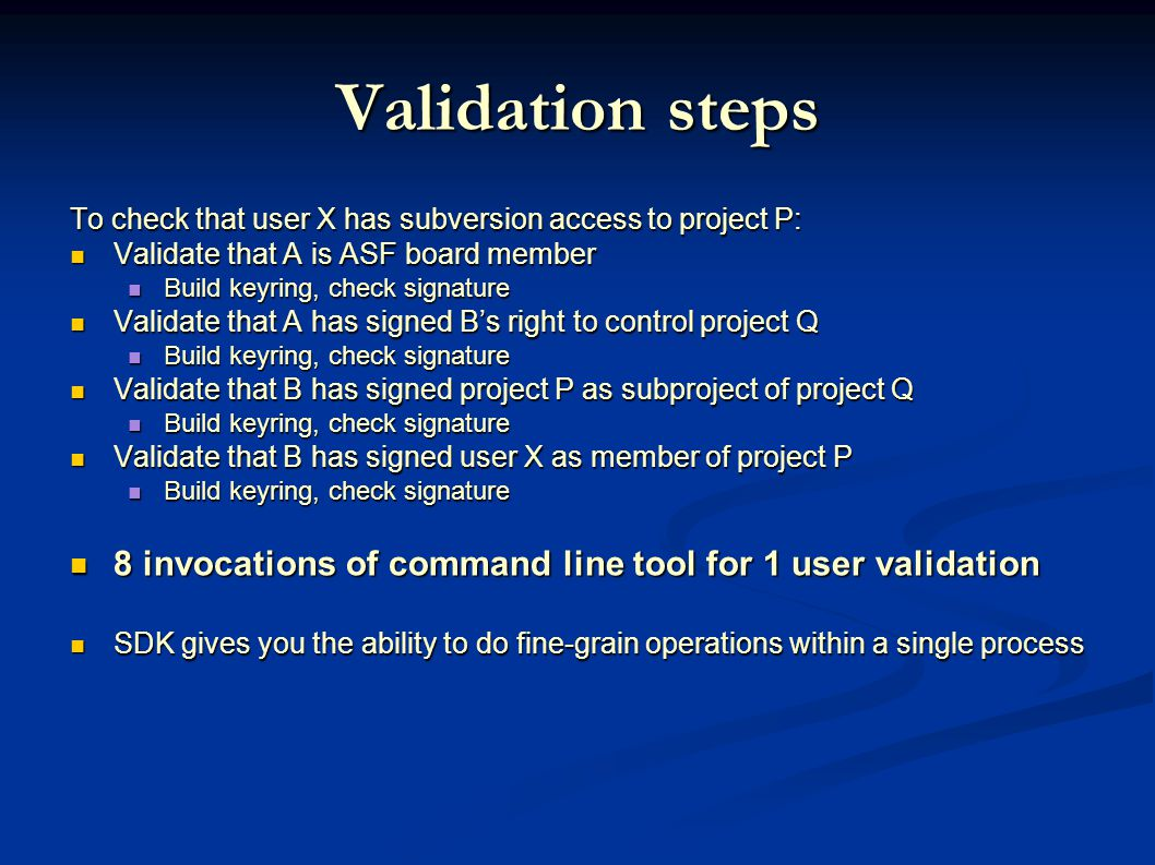Validation steps To check that user X has subversion access to project P: Validate that A is ASF board member Validate that A is ASF board member Build keyring, check signature Build keyring, check signature Validate that A has signed B's right to control project Q Validate that A has signed B's right to control project Q Build keyring, check signature Build keyring, check signature Validate that B has signed project P as subproject of project Q Validate that B has signed project P as subproject of project Q Build keyring, check signature Build keyring, check signature Validate that B has signed user X as member of project P Validate that B has signed user X as member of project P Build keyring, check signature Build keyring, check signature 8 invocations of command line tool for 1 user validation 8 invocations of command line tool for 1 user validation SDK gives you the ability to do fine-grain operations within a single process SDK gives you the ability to do fine-grain operations within a single process