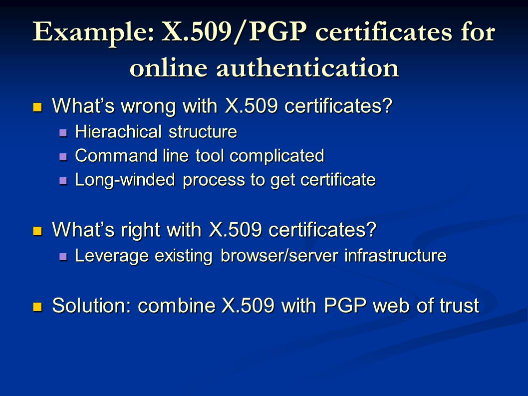 Example: X.509/PGP certificates for online authentication What's wrong with X.509 certificates.