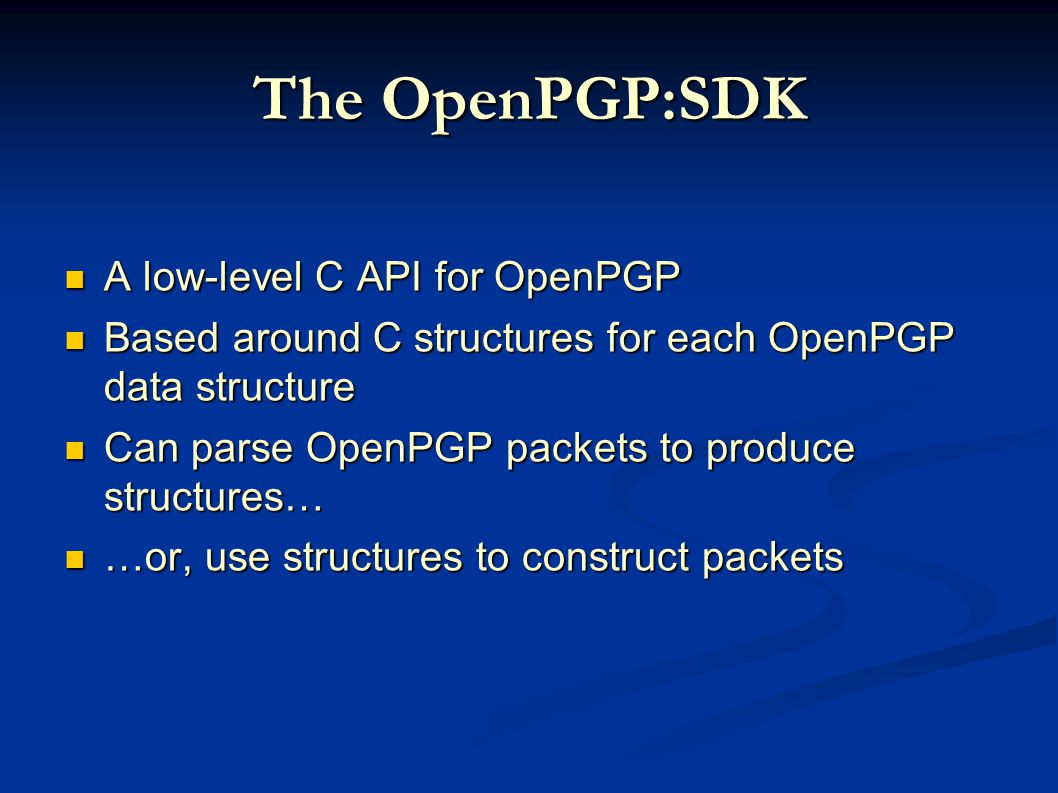The OpenPGP:SDK A low-level C API for OpenPGP A low-level C API for OpenPGP Based around C structures for each OpenPGP data structure Based around C structures for each OpenPGP data structure Can parse OpenPGP packets to produce structures… Can parse OpenPGP packets to produce structures… …or, use structures to construct packets …or, use structures to construct packets
