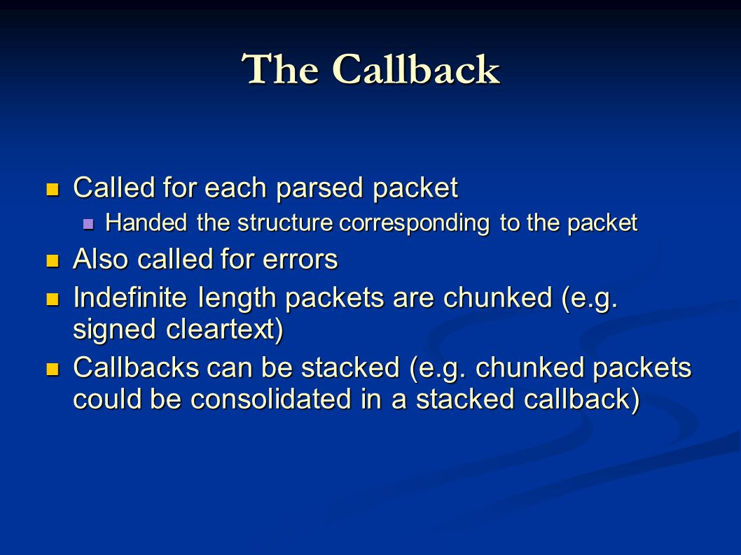 The Callback Called for each parsed packet Called for each parsed packet Handed the structure corresponding to the packet Handed the structure corresponding to the packet Also called for errors Also called for errors Indefinite length packets are chunked (e.g.