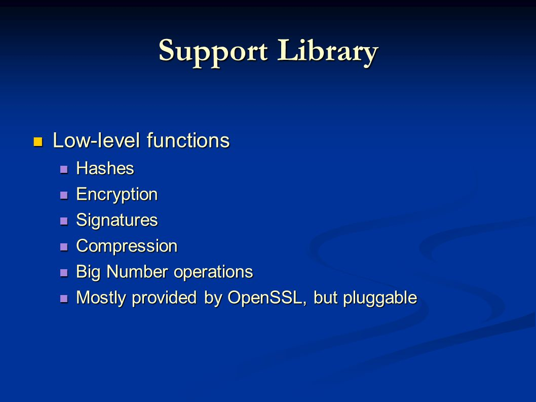 Support Library Low-level functions Low-level functions Hashes Hashes Encryption Encryption Signatures Signatures Compression Compression Big Number operations Big Number operations Mostly provided by OpenSSL, but pluggable Mostly provided by OpenSSL, but pluggable