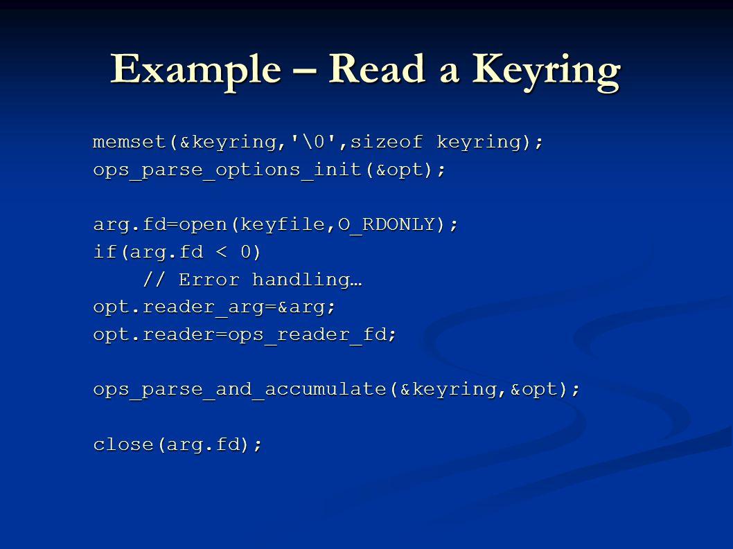 Example – Read a Keyring memset(&keyring, \0 ,sizeof keyring); memset(&keyring, \0 ,sizeof keyring); ops_parse_options_init(&opt); ops_parse_options_init(&opt); arg.fd=open(keyfile,O_RDONLY); arg.fd=open(keyfile,O_RDONLY); if(arg.fd < 0) if(arg.fd < 0) // Error handling… // Error handling… opt.reader_arg=&arg; opt.reader_arg=&arg; opt.reader=ops_reader_fd; opt.reader=ops_reader_fd; ops_parse_and_accumulate(&keyring,&opt); ops_parse_and_accumulate(&keyring,&opt); close(arg.fd); close(arg.fd);