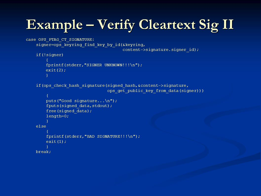 Example – Verify Cleartext Sig II case OPS_PTAG_CT_SIGNATURE: case OPS_PTAG_CT_SIGNATURE: signer=ops_keyring_find_key_by_id(&keyring, signer=ops_keyring_find_key_by_id(&keyring, content->signature.signer_id); content->signature.signer_id); if(!signer) if(!signer) { fprintf(stderr, SIGNER UNKNOWN!!!\n ); fprintf(stderr, SIGNER UNKNOWN!!!\n ); exit(2); exit(2); } if(ops_check_hash_signature(signed_hash,&content->signature, if(ops_check_hash_signature(signed_hash,&content->signature, ops_get_public_key_from_data(signer))) ops_get_public_key_from_data(signer))) { puts( Good signature...\n ); puts( Good signature...\n ); fputs(signed_data,stdout); fputs(signed_data,stdout); free(signed_data); free(signed_data); length=0; length=0; } else else { fprintf(stderr, BAD SIGNATURE!!!\n ); fprintf(stderr, BAD SIGNATURE!!!\n ); exit(1); exit(1); } break; break;