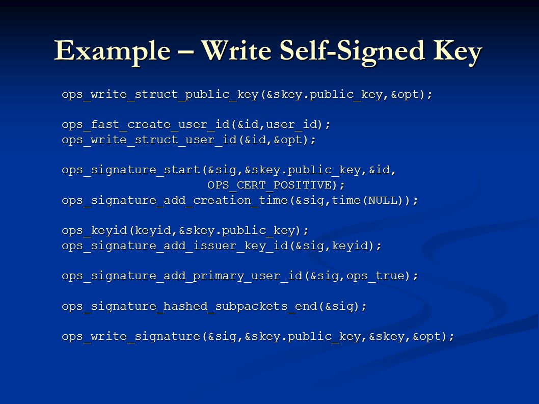 Example – Write Self-Signed Key ops_write_struct_public_key(&skey.public_key,&opt); ops_write_struct_public_key(&skey.public_key,&opt); ops_fast_create_user_id(&id,user_id); ops_fast_create_user_id(&id,user_id); ops_write_struct_user_id(&id,&opt); ops_write_struct_user_id(&id,&opt); ops_signature_start(&sig,&skey.public_key,&id, ops_signature_start(&sig,&skey.public_key,&id, OPS_CERT_POSITIVE); OPS_CERT_POSITIVE); ops_signature_add_creation_time(&sig,time(NULL)); ops_signature_add_creation_time(&sig,time(NULL)); ops_keyid(keyid,&skey.public_key); ops_keyid(keyid,&skey.public_key); ops_signature_add_issuer_key_id(&sig,keyid); ops_signature_add_issuer_key_id(&sig,keyid); ops_signature_add_primary_user_id(&sig,ops_true); ops_signature_add_primary_user_id(&sig,ops_true); ops_signature_hashed_subpackets_end(&sig); ops_signature_hashed_subpackets_end(&sig); ops_write_signature(&sig,&skey.public_key,&skey,&opt); ops_write_signature(&sig,&skey.public_key,&skey,&opt);