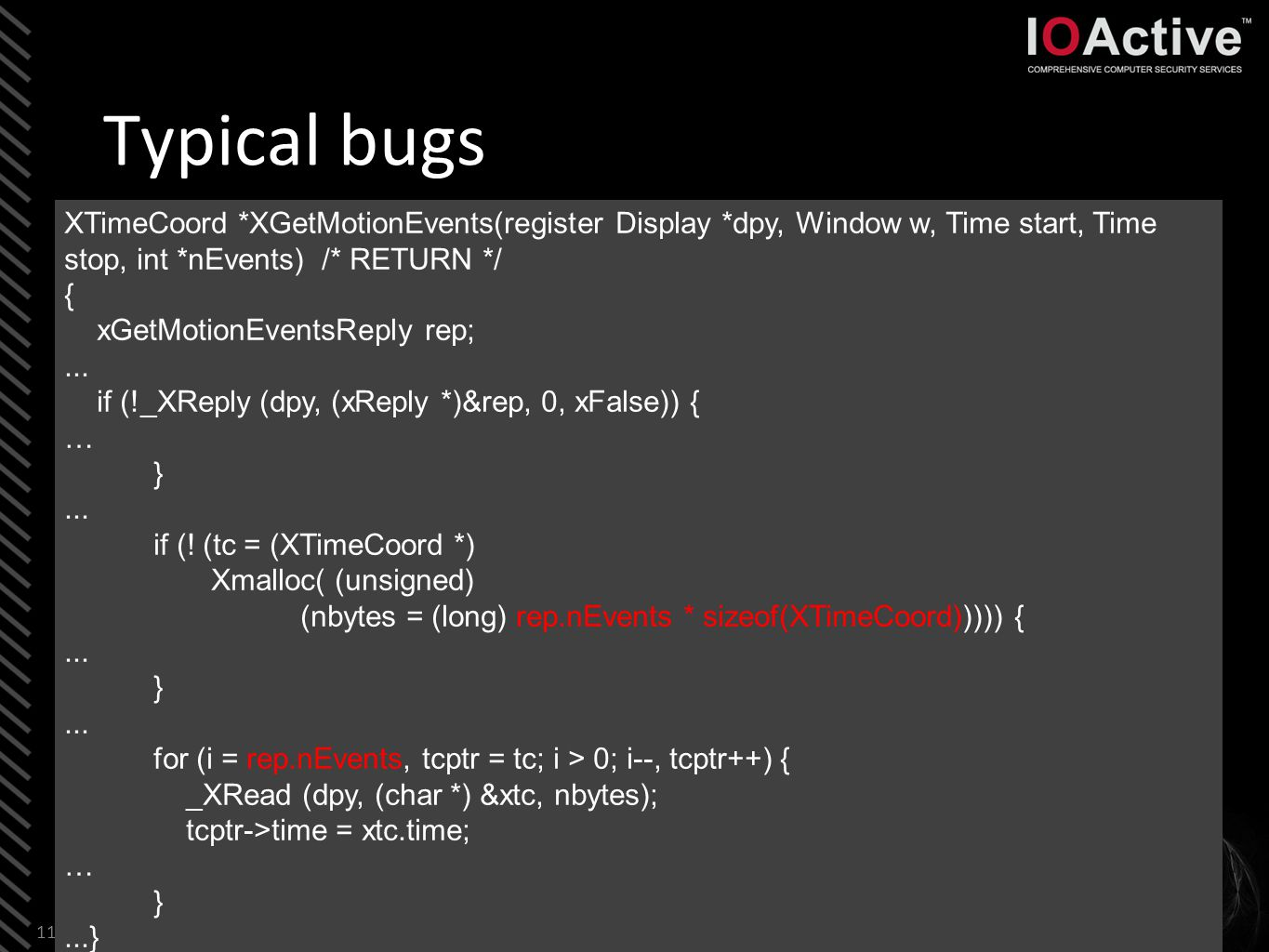 Typical bugs 11 XTimeCoord *XGetMotionEvents(register Display *dpy, Window w, Time start, Time stop, int *nEvents) /* RETURN */ { xGetMotionEventsReply rep;...