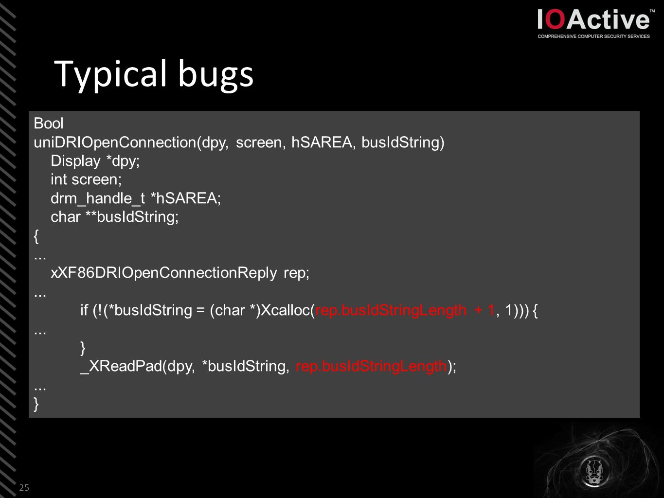 Typical bugs 25 Bool uniDRIOpenConnection(dpy, screen, hSAREA, busIdString) Display *dpy; int screen; drm_handle_t *hSAREA; char **busIdString; {...