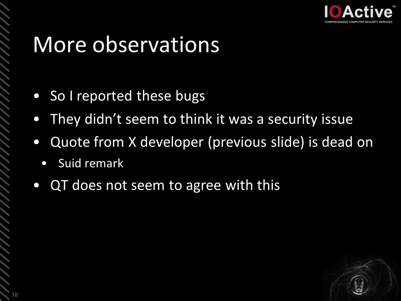 More observations So I reported these bugs They didn't seem to think it was a security issue Quote from X developer (previous slide) is dead on Suid remark QT does not seem to agree with this 38
