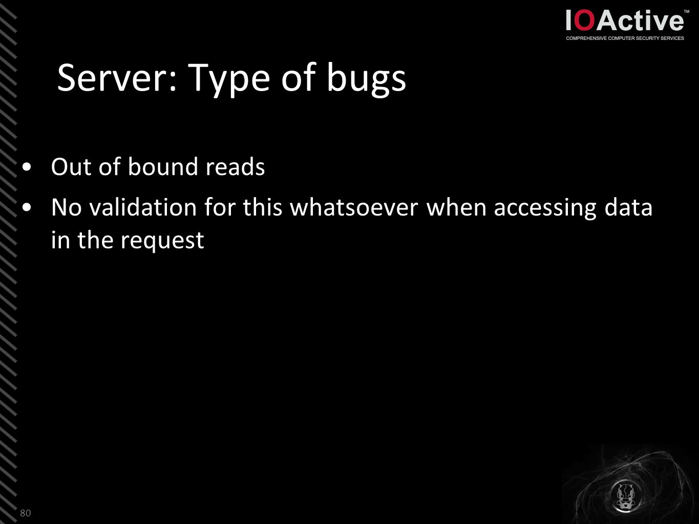 Server: Type of bugs Out of bound reads No validation for this whatsoever when accessing data in the request 80