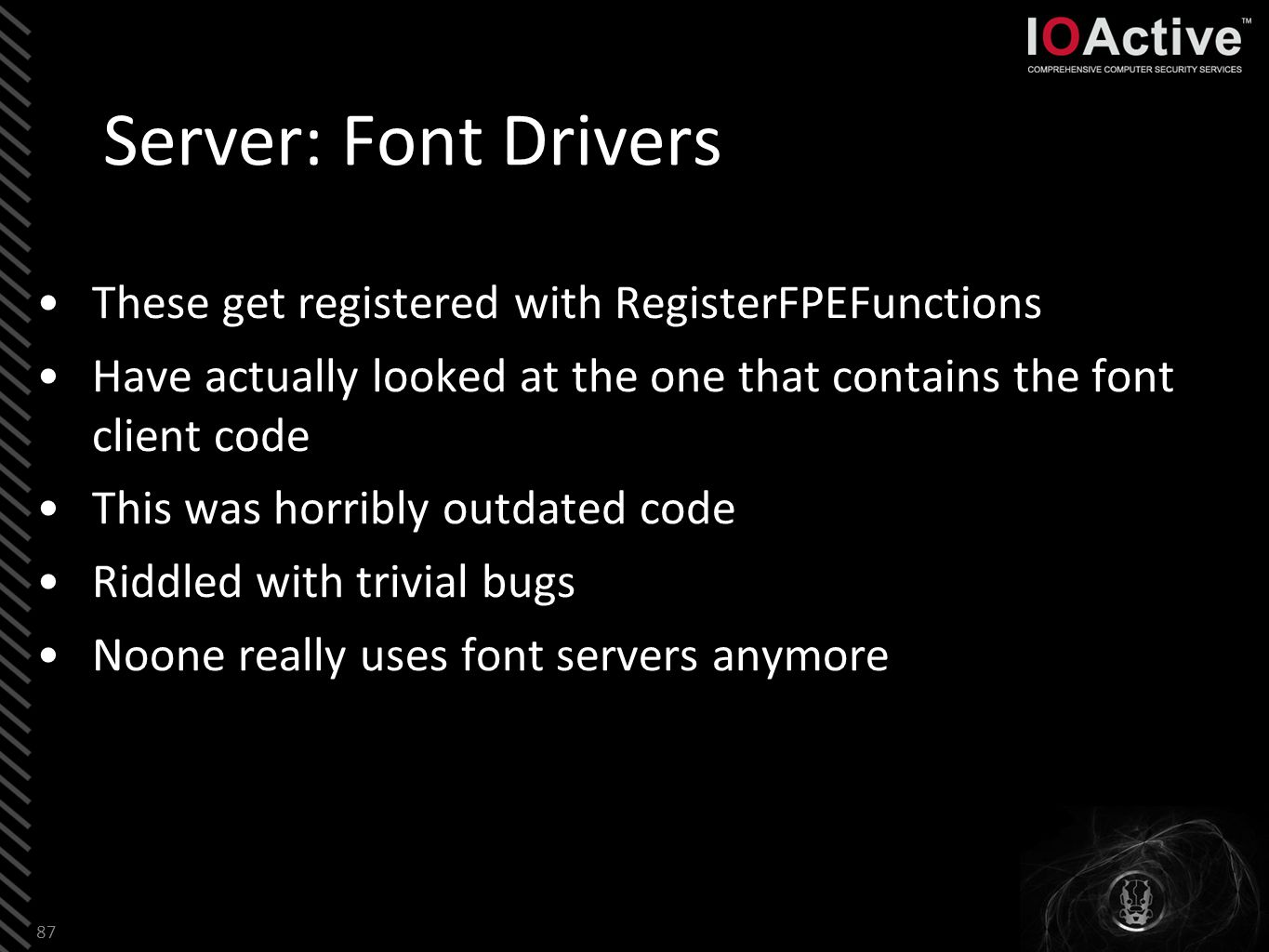 Server: Font Drivers These get registered with RegisterFPEFunctions Have actually looked at the one that contains the font client code This was horribly outdated code Riddled with trivial bugs Noone really uses font servers anymore 87