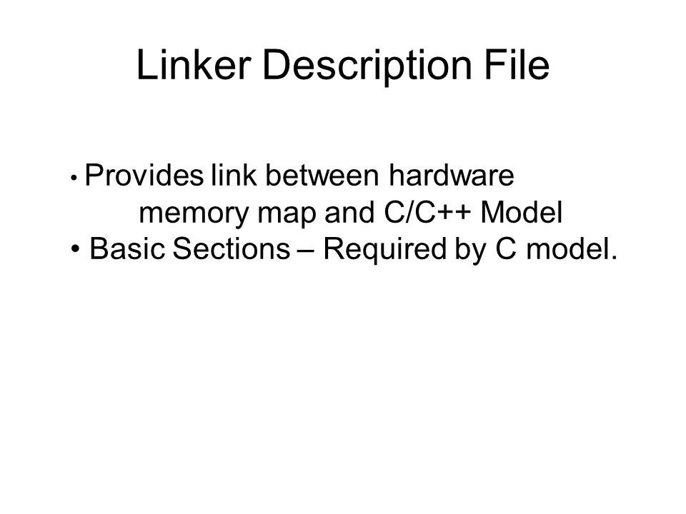 Linker Description File Provides link between hardware memory map and C/C++ Model Basic Sections – Required by C model.