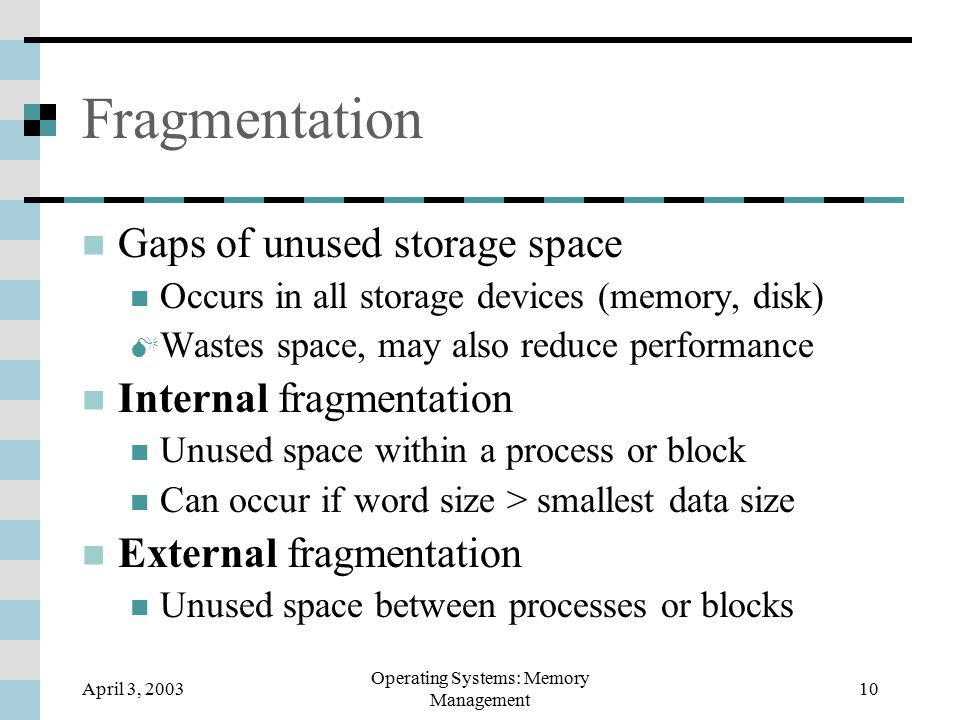 April 3, 2003 Operating Systems: Memory Management 10 Fragmentation Gaps of unused storage space Occurs in all storage devices (memory, disk)  Wastes space, may also reduce performance Internal fragmentation Unused space within a process or block Can occur if word size > smallest data size External fragmentation Unused space between processes or blocks