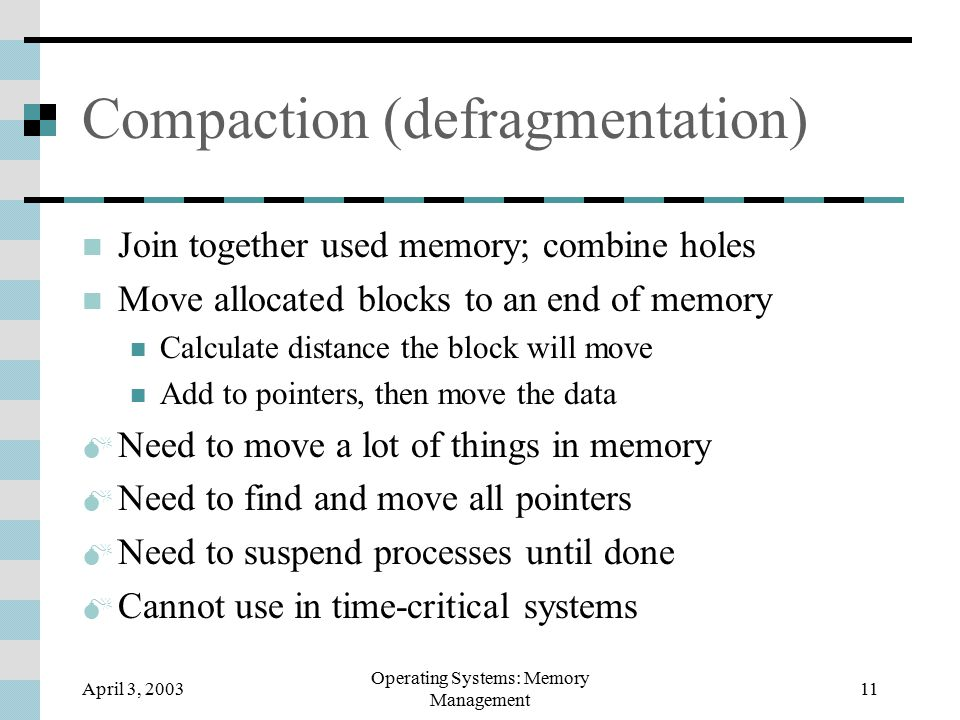 April 3, 2003 Operating Systems: Memory Management 11 Compaction (defragmentation) Join together used memory; combine holes Move allocated blocks to an end of memory Calculate distance the block will move Add to pointers, then move the data  Need to move a lot of things in memory  Need to find and move all pointers  Need to suspend processes until done  Cannot use in time-critical systems