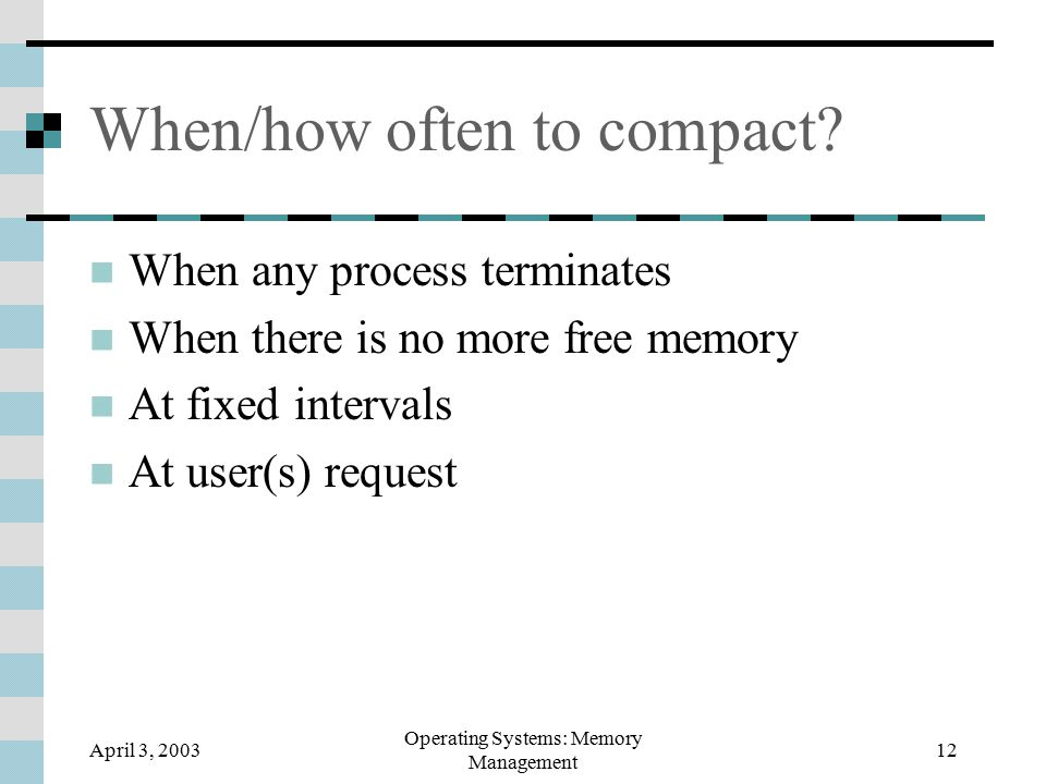 April 3, 2003 Operating Systems: Memory Management 12 When/how often to compact.