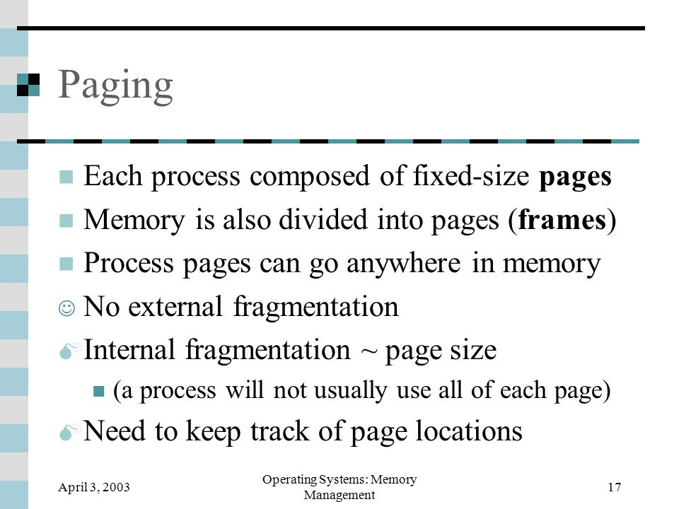 April 3, 2003 Operating Systems: Memory Management 17 Paging Each process composed of fixed-size pages Memory is also divided into pages (frames) Process pages can go anywhere in memory No external fragmentation  Internal fragmentation ~ page size (a process will not usually use all of each page)  Need to keep track of page locations