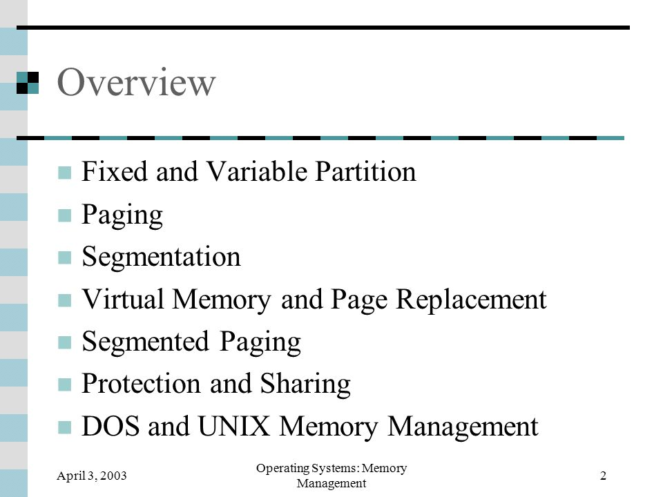 April 3, 2003 Operating Systems: Memory Management 33 Virtual memory using segments Facilitates use of dynamic memory Segments can grow or be relocated Facilitates process sharing of code and data Logical structure ~ physical structure Reinforces locality principle, good performance