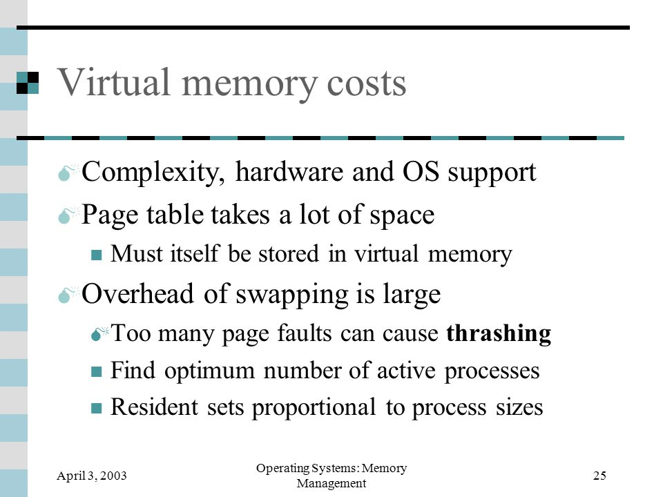 April 3, 2003 Operating Systems: Memory Management 25 Virtual memory costs  Complexity, hardware and OS support  Page table takes a lot of space Must itself be stored in virtual memory  Overhead of swapping is large  Too many page faults can cause thrashing Find optimum number of active processes Resident sets proportional to process sizes