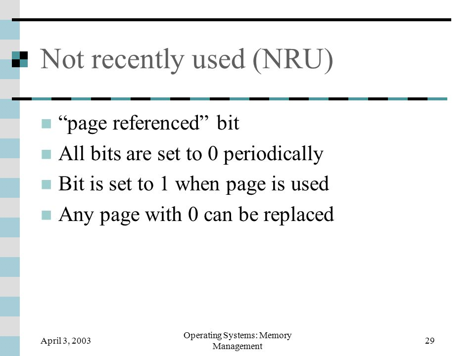 April 3, 2003 Operating Systems: Memory Management 29 Not recently used (NRU) page referenced bit All bits are set to 0 periodically Bit is set to 1 when page is used Any page with 0 can be replaced
