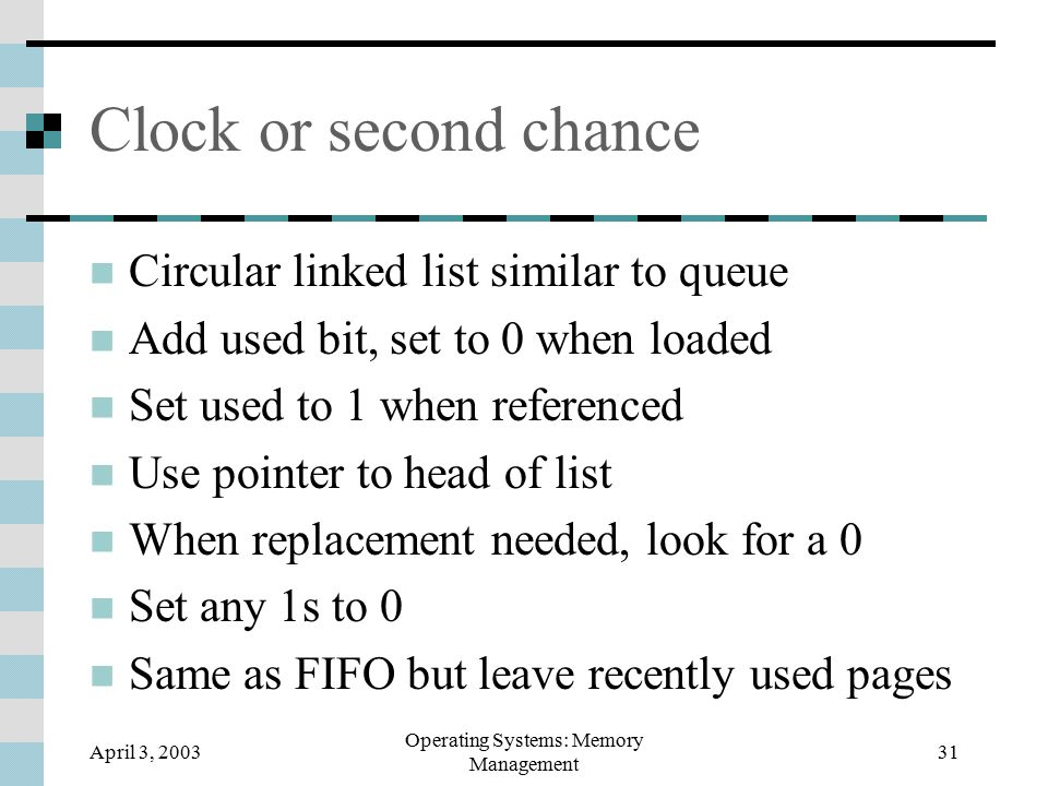 April 3, 2003 Operating Systems: Memory Management 31 Clock or second chance Circular linked list similar to queue Add used bit, set to 0 when loaded Set used to 1 when referenced Use pointer to head of list When replacement needed, look for a 0 Set any 1s to 0 Same as FIFO but leave recently used pages