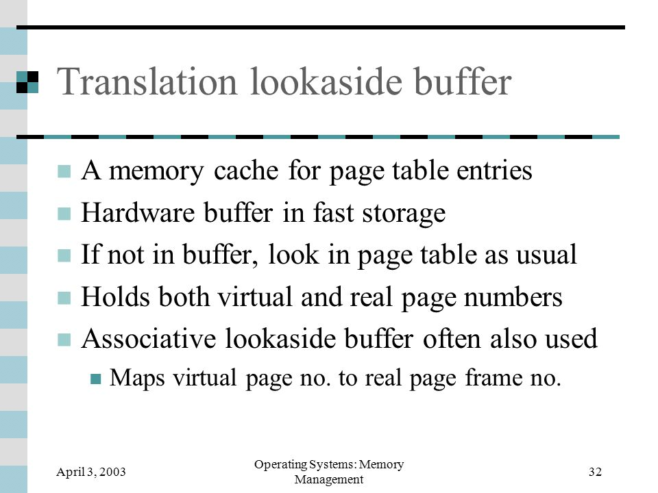 April 3, 2003 Operating Systems: Memory Management 32 Translation lookaside buffer A memory cache for page table entries Hardware buffer in fast storage If not in buffer, look in page table as usual Holds both virtual and real page numbers Associative lookaside buffer often also used Maps virtual page no.