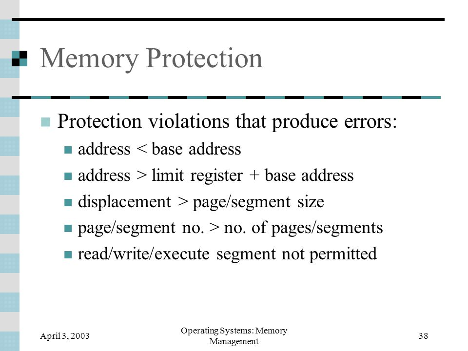 April 3, 2003 Operating Systems: Memory Management 38 Memory Protection Protection violations that produce errors: address < base address address > limit register + base address displacement > page/segment size page/segment no.