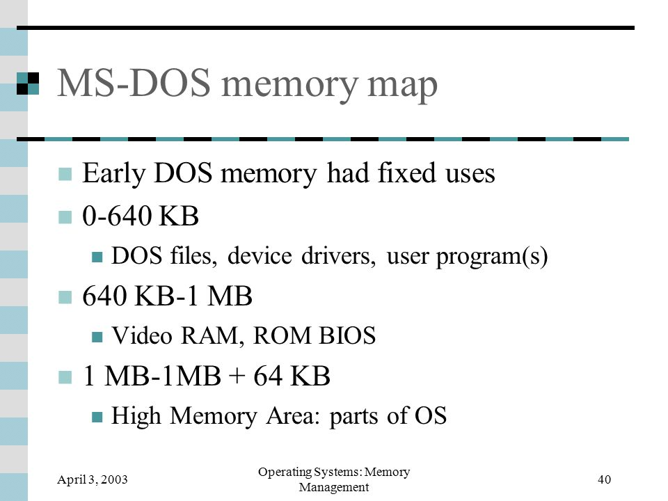 April 3, 2003 Operating Systems: Memory Management 40 MS-DOS memory map Early DOS memory had fixed uses 0-640 KB DOS files, device drivers, user program(s) 640 KB-1 MB Video RAM, ROM BIOS 1 MB-1MB + 64 KB High Memory Area: parts of OS