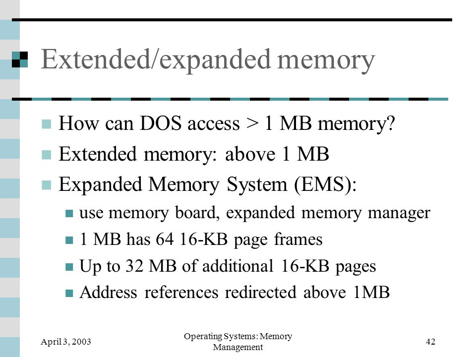 April 3, 2003 Operating Systems: Memory Management 42 Extended/expanded memory How can DOS access > 1 MB memory.